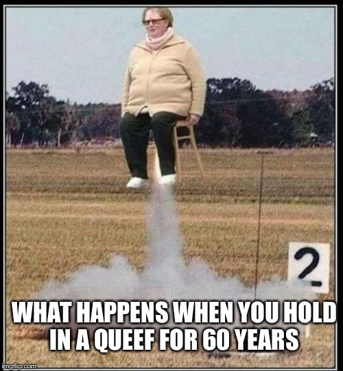 We have Queef-off | WHAT HAPPENS WHEN YOU HOLD IN A QUEEF FOR 60 YEARS | image tagged in queef,fart,old lady,vagina,pussy,memes | made w/ Imgflip meme maker