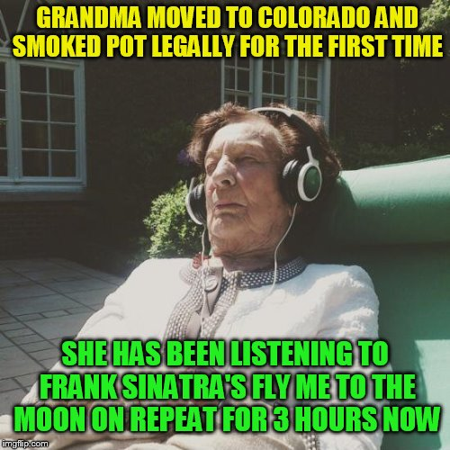 Music Week! March 5-11, A Phantasmemegoric & thecoffeemaster Event | GRANDMA MOVED TO COLORADO AND SMOKED POT LEGALLY FOR THE FIRST TIME SHE HAS BEEN LISTENING TO FRANK SINATRA'S FLY ME TO THE MOON ON REPEAT F | image tagged in music week,music,frank sinatra,pot,fly me to the moon,grandma | made w/ Imgflip meme maker