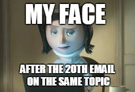 MY FACE AFTER THE 20TH EMAIL ON THE SAME TOPIC | image tagged in emails from co-workers | made w/ Imgflip meme maker