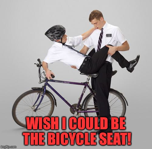 Missionary Mormons | WISH I COULD BE THE BICYCLE SEAT! | image tagged in memes,mormon,gay,sex,boys,religion | made w/ Imgflip meme maker