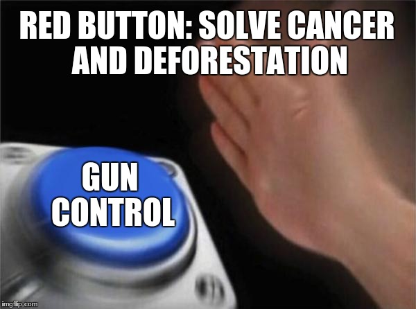 Blank Nut Button Meme | RED BUTTON: SOLVE CANCER AND DEFORESTATION GUN CONTROL | image tagged in memes,blank nut button | made w/ Imgflip meme maker