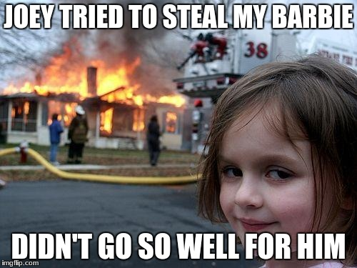 Disaster Girl Meme | JOEY TRIED TO STEAL MY BARBIE DIDN'T GO SO WELL FOR HIM | image tagged in memes,disaster girl | made w/ Imgflip meme maker