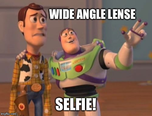 X, X Everywhere Meme | WIDE ANGLE LENSE SELFIE! | image tagged in memes,x,x everywhere,x x everywhere | made w/ Imgflip meme maker