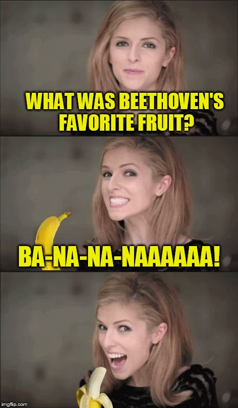 Music Week! March 5-11, A Phantasmemegoric & thecoffeemaster Event | WHAT WAS BEETHOVEN'S FAVORITE FRUIT? BA-NA-NA-NAAAAAA! | image tagged in memes,bad pun anna kendrick,music week,music,beethoven,banana | made w/ Imgflip meme maker
