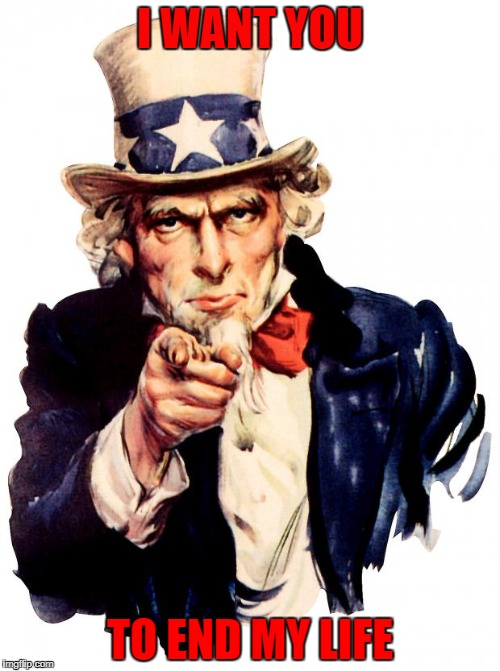 Uncle Sam Meme | I WANT YOU TO END MY LIFE | image tagged in memes,uncle sam | made w/ Imgflip meme maker