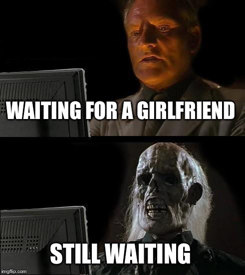 Ill Just Wait Here Meme | WAITING FOR A GIRLFRIEND STILL WAITING | image tagged in memes,ill just wait here | made w/ Imgflip meme maker