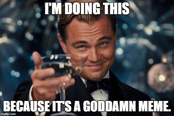 Leonardo Dicaprio Cheers Meme | I'M DOING THIS BECAUSE IT'S A GO***MN MEME. | image tagged in memes,leonardo dicaprio cheers | made w/ Imgflip meme maker