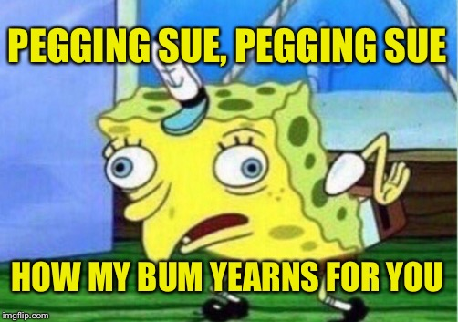 Bummy Holly | PEGGING SUE, PEGGING SUE HOW MY BUM YEARNS FOR YOU | image tagged in memes,mocking spongebob | made w/ Imgflip meme maker