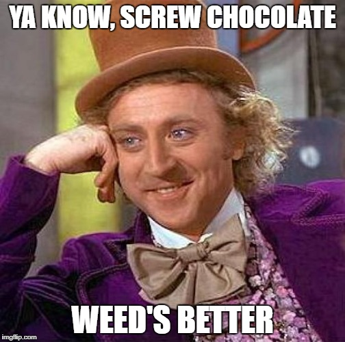 Creepy Condescending Wonka Meme | YA KNOW, SCREW CHOCOLATE WEED'S BETTER | image tagged in memes,creepy condescending wonka | made w/ Imgflip meme maker