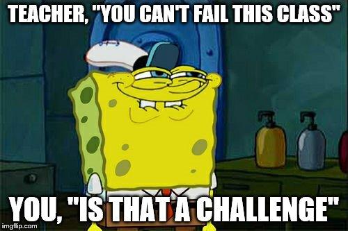 "Dont You Squidward Meme | TEACHER, ""YOU CAN'T FAIL THIS CLASS"" YOU, ""IS THAT A CHALLENGE"" 