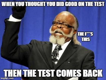 Too Damn High Meme | WHEN YOU THOUGHT YOU DID GOOD ON THE TEST THEN THE TEST COMES BACK THE F***S THIS | image tagged in memes,too damn high | made w/ Imgflip meme maker