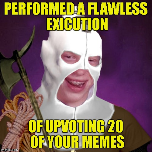 Bad Luck Brian of Death | PERFORMED A FLAWLESS EXICUTION OF UPVOTING 20 OF YOUR MEMES | image tagged in bad luck brian of death | made w/ Imgflip meme maker