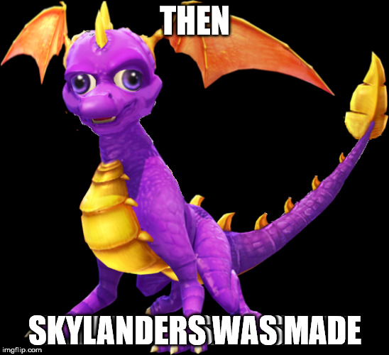 Skylernders | THEN SKYLANDERS WAS MADE | image tagged in skylanders,games,videogames,video games,spyro | made w/ Imgflip meme maker