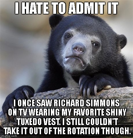 Confession Bear Meme | I HATE TO ADMIT IT I ONCE SAW RICHARD SIMMONS ON TV WEARING MY FAVORITE SHINY TUXEDO VEST. I STILL COULDN'T TAKE IT OUT OF THE ROTATION THOU | image tagged in memes,confession bear | made w/ Imgflip meme maker