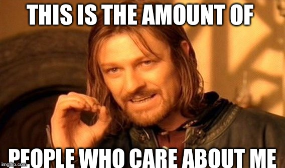 One Does Not Simply | THIS IS THE AMOUNT OF PEOPLE WHO CARE ABOUT ME | image tagged in memes,one does not simply | made w/ Imgflip meme maker