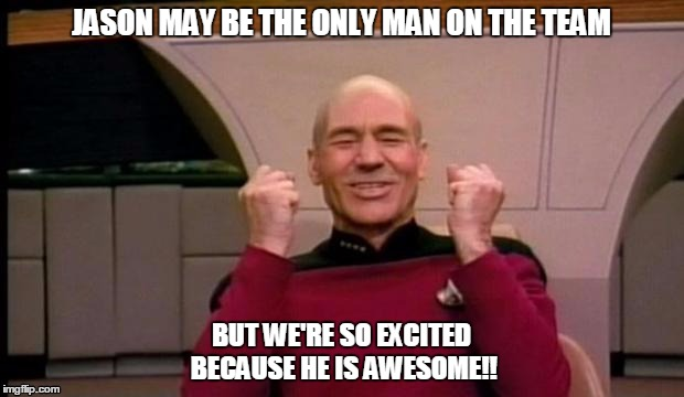 Excited Picard | JASON MAY BE THE ONLY MAN ON THE TEAM BUT WE'RE SO EXCITED BECAUSE HE IS AWESOME!! | image tagged in excited picard | made w/ Imgflip meme maker
