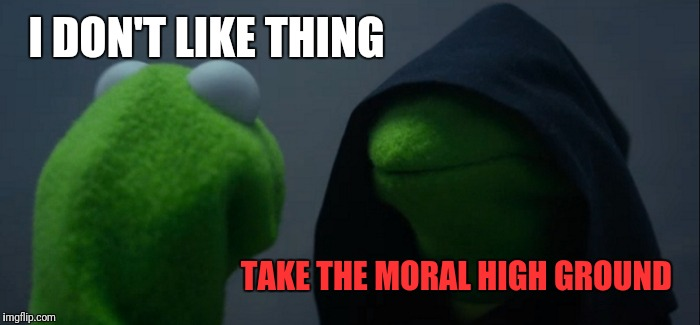 Evil Kermit Meme | I DON'T LIKE THING TAKE THE MORAL HIGH GROUND | image tagged in memes,evil kermit | made w/ Imgflip meme maker