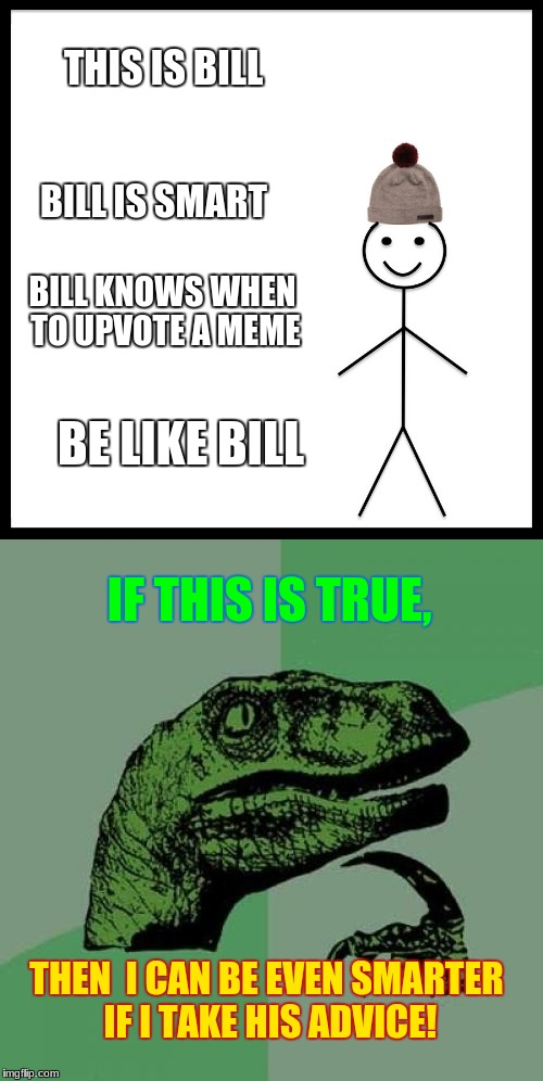 Take the advice | THIS IS BILL BILL IS SMART BILL KNOWS WHEN TO UPVOTE A MEME BE LIKE BILL IF THIS IS TRUE, THEN  I CAN BE EVEN SMARTER IF I TAKE HIS ADVICE! | image tagged in memes,funny,advice,be like bill,philosoraptor | made w/ Imgflip meme maker