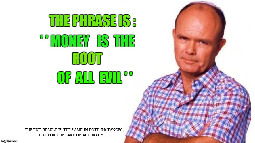 THE PHRASE IS : ' ' MONEY   IS  THE ROOT OF  ALL  EVIL ' ' THE END RESULT IS THE SAME IN BOTH INSTANCES, BUT FOR THE SAKE OF ACCURACY . . . | made w/ Imgflip meme maker