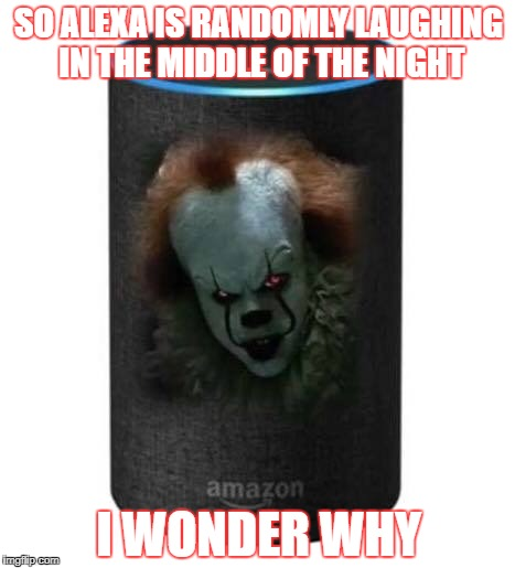 Alexa | SO ALEXA IS RANDOMLY LAUGHING IN THE MIDDLE OF THE NIGHT I WONDER WHY | image tagged in it clown,alexa,evil,laugh | made w/ Imgflip meme maker