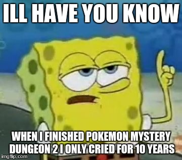 Ill Have You Know Spongebob Meme | ILL HAVE YOU KNOW WHEN I FINISHED POKEMON MYSTERY DUNGEON 2 I ONLY CRIED FOR 10 YEARS | image tagged in memes,ill have you know spongebob | made w/ Imgflip meme maker