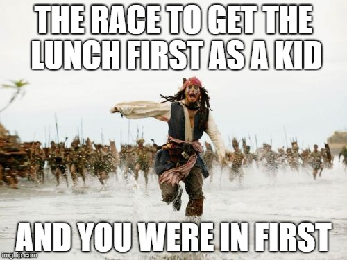 Jack Sparrow Being Chased Meme | THE RACE TO GET THE LUNCH FIRST AS A KID AND YOU WERE IN FIRST | image tagged in memes,jack sparrow being chased | made w/ Imgflip meme maker