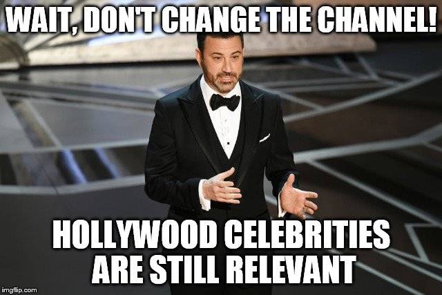 WAIT, DON'T CHANGE THE CHANNEL! HOLLYWOOD CELEBRITIES ARE STILL RELEVANT | image tagged in jimmy kimmel | made w/ Imgflip meme maker