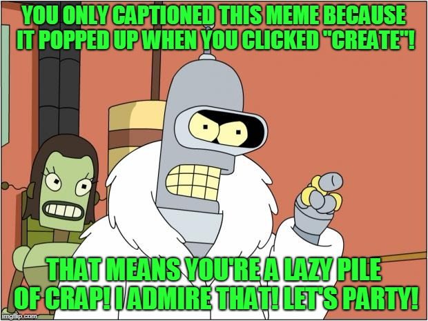 "Bender | YOU ONLY CAPTIONED THIS MEME BECAUSE IT POPPED UP WHEN YOU CLICKED ""CREATE""! THAT MEANS YOU'RE A LAZY PILE OF CRAP! I ADMIRE THAT! LET'S PAR 
