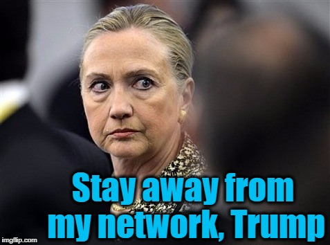 upset hillary | Stay away from my network, Trump | image tagged in upset hillary | made w/ Imgflip meme maker