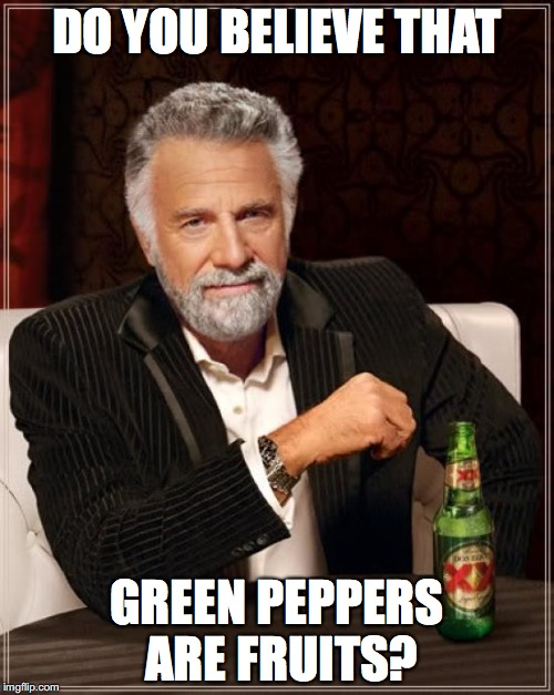 The Most Interesting Man In The World Meme | DO YOU BELIEVE THAT GREEN PEPPERS ARE FRUITS? | image tagged in memes,the most interesting man in the world | made w/ Imgflip meme maker