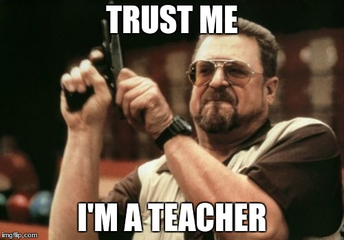Am I The Only One Around Here Meme | TRUST ME I'M A TEACHER | image tagged in memes,am i the only one around here | made w/ Imgflip meme maker