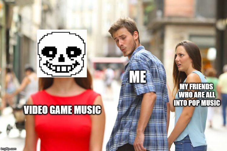 My Music Tastes ;-; [Music Week! March 6th to March 10th, a Phantasmemegoric & thecoffeemaster Event] | VIDEO GAME MUSIC ME MY FRIENDS WHO ARE ALL INTO POP MUSIC | image tagged in memes,distracted boyfriend,music week | made w/ Imgflip meme maker