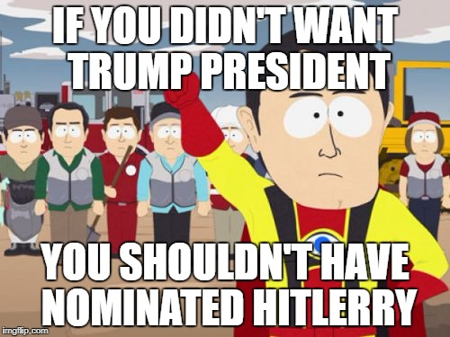 Captain Hindsight | IF YOU DIDN'T WANT TRUMP PRESIDENT YOU SHOULDN'T HAVE NOMINATED HITLERRY | image tagged in memes,captain hindsight | made w/ Imgflip meme maker