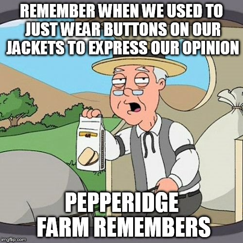 Pepperidge Farm Remembers Meme | REMEMBER WHEN WE USED TO JUST WEAR BUTTONS ON OUR JACKETS TO EXPRESS OUR OPINION PEPPERIDGE FARM REMEMBERS | image tagged in memes,pepperidge farm remembers | made w/ Imgflip meme maker