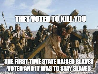 Jesus working | THEY VOTED TO KILL YOU THE FIRST TIME STATE RAISED SLAVES VOTED AND IT WAS TO STAY SLAVES | image tagged in jesus working | made w/ Imgflip meme maker