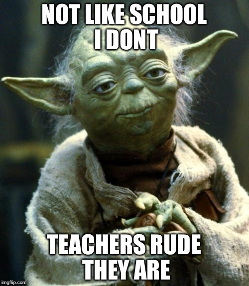 Star Wars Yoda Meme | NOT LIKE SCHOOL I DONT TEACHERS RUDE THEY ARE | image tagged in memes,star wars yoda | made w/ Imgflip meme maker