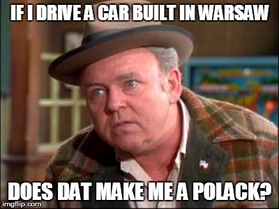 IF I DRIVE A CAR BUILT IN WARSAW DOES DAT MAKE ME A POLACK? | made w/ Imgflip meme maker