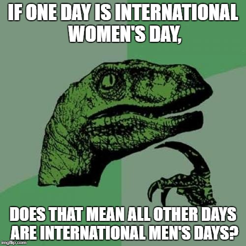 I'm offended for the sake of women! | IF ONE DAY IS INTERNATIONAL WOMEN'S DAY, DOES THAT MEAN ALL OTHER DAYS ARE INTERNATIONAL MEN'S DAYS? | image tagged in memes,philosoraptor | made w/ Imgflip meme maker