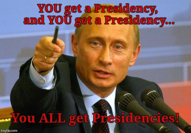 Putin President Power...ACTIVATE! | YOU get a Presidency, and YOU get a Presidency... You ALL get Presidencies! | image tagged in memes,good guy putin,rigged election memes,trump cheated | made w/ Imgflip meme maker