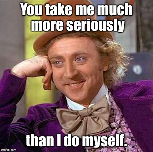 Creepy Condescending Wonka Meme | You take me much more seriously than I do myself. | image tagged in memes,creepy condescending wonka | made w/ Imgflip meme maker