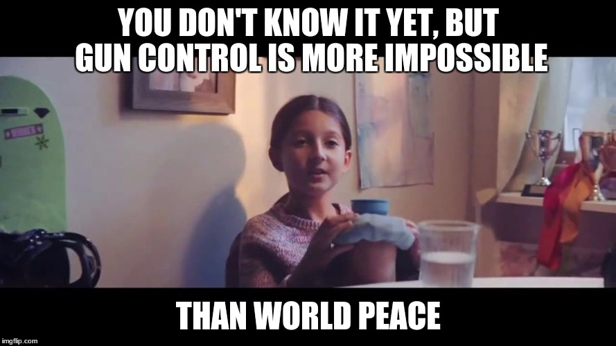 You don't know it yet | YOU DON'T KNOW IT YET, BUT GUN CONTROL IS MORE IMPOSSIBLE THAN WORLD PEACE | image tagged in you don't know it yet | made w/ Imgflip meme maker