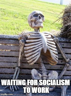 Waiting Skeleton Meme | WAITING FOR SOCIALISM TO WORK | image tagged in memes,waiting skeleton | made w/ Imgflip meme maker