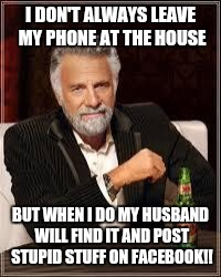 I don't always... | I DON'T ALWAYS LEAVE MY PHONE AT THE HOUSE BUT WHEN I DO MY HUSBAND WILL FIND IT AND POST STUPID STUFF ON FACEBOOK!! | image tagged in i don't always | made w/ Imgflip meme maker