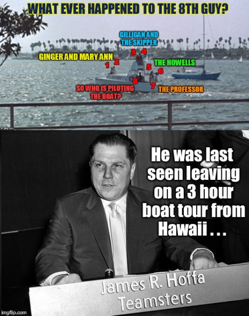 The source of the Howell cash is revealed - and why they had it on the Minnow | , | image tagged in memes,gilligans island week,8th person,jimmy hoffa,cash,howells | made w/ Imgflip meme maker