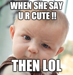 Skeptical Baby | WHEN SHE SAY U R CUTE !! THEN LOL | image tagged in memes,skeptical baby | made w/ Imgflip meme maker