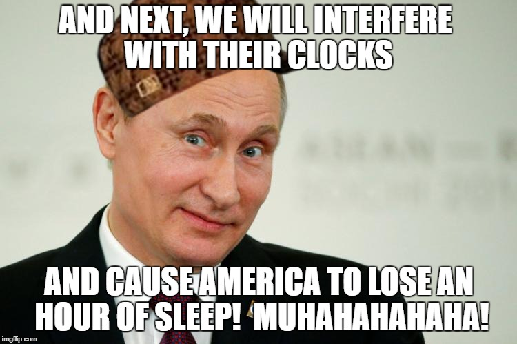 AND NEXT, WE WILL INTERFERE WITH THEIR CLOCKS AND CAUSE AMERICA TO LOSE AN HOUR OF SLEEP!  MUHAHAHAHAHA! | image tagged in russian,scumbag | made w/ Imgflip meme maker