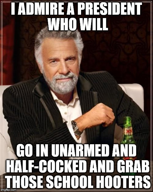The Most Interesting Man In The World Meme | I ADMIRE A PRESIDENT WHO WILL GO IN UNARMED AND HALF-COCKED AND GRAB THOSE SCHOOL HOOTERS | image tagged in memes,the most interesting man in the world | made w/ Imgflip meme maker