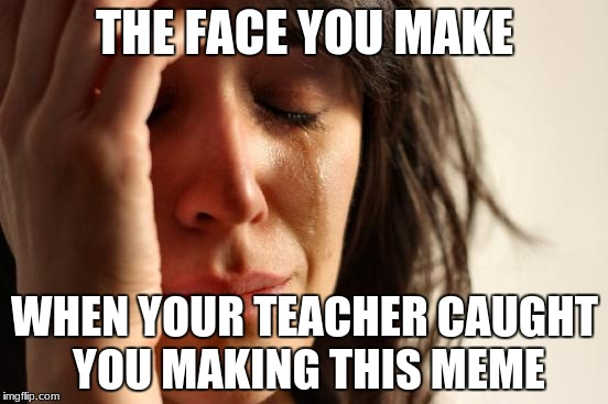 teacher caught me | THE FACE YOU MAKE WHEN YOUR TEACHER CAUGHT YOU MAKING THIS MEME | image tagged in memes,first world problems,scumbag teacher,teacher | made w/ Imgflip meme maker