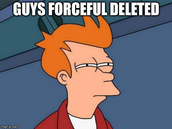 One of the funniest users on here deleted. What is going on? | GUYS FORCEFUL DELETED | image tagged in memes,futurama fry,forceful,deleted accounts,deleted,why | made w/ Imgflip meme maker