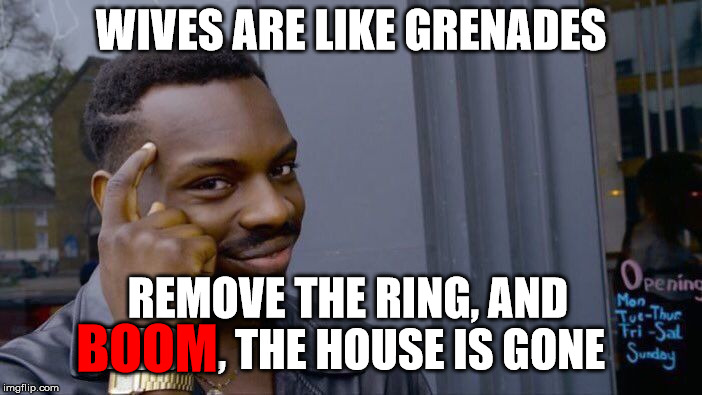 Wives are like grenades . . . | WIVES ARE LIKE GRENADES REMOVE THE RING, AND BOOM, THE HOUSE IS GONE BOOM | image tagged in memes,roll safe think about it,wife,grenade,boom,house | made w/ Imgflip meme maker